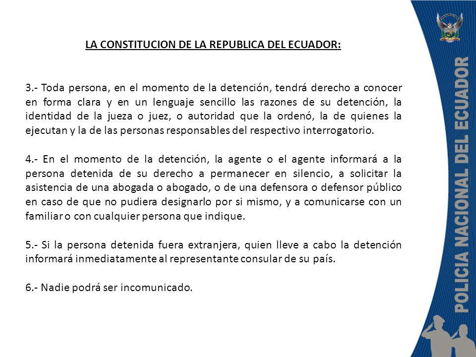 LA CONSTITUCION DE LA REPUBLICA DEL ECUADOR: 3.- Toda persona, en el momento de la detención, tendrá derecho a conocer en forma clara y en un lenguaje
