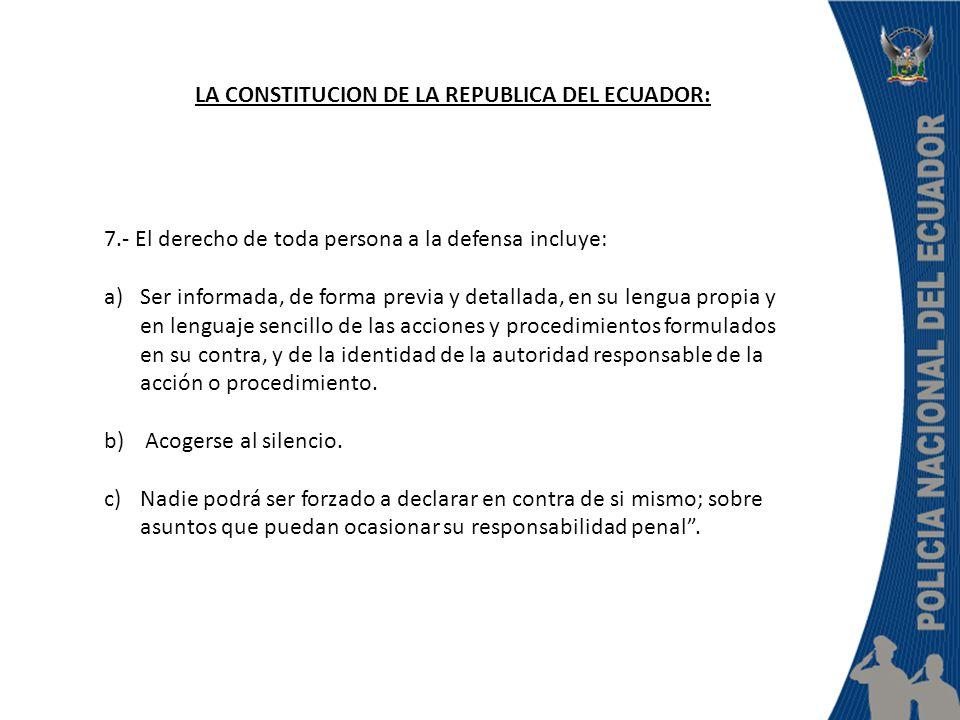 LA CONSTITUCION DE LA REPUBLICA DEL ECUADOR: 7.- El derecho de toda persona a la defensa incluye: a)Ser informada, de forma previa y detallada, en su