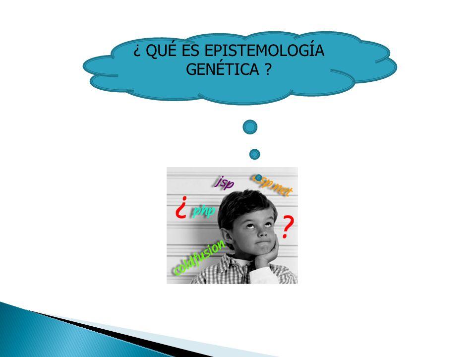 ¿ QUÉ ES EPISTEMOLOGÍA GENÉTICA ?