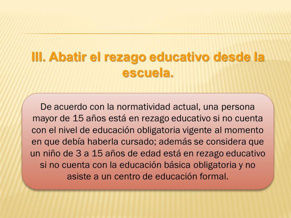 III. Abatir el rezago educativo desde la escuela. De acuerdo con la normatividad actual, una persona mayor de 15 años está en rezago educativo si no c