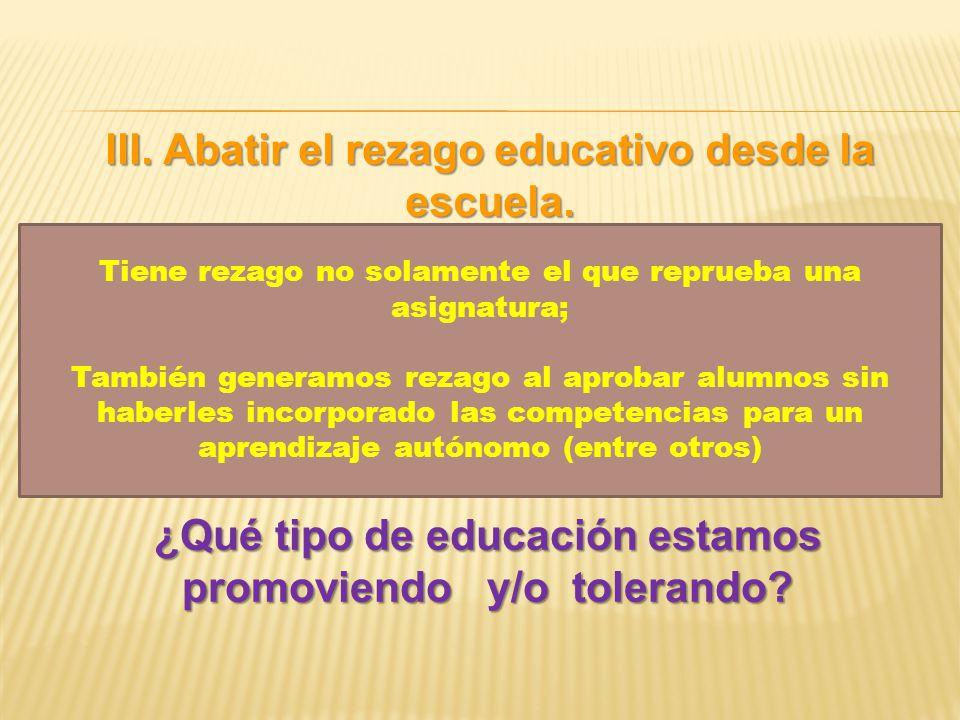 III. Abatir el rezago educativo desde la escuela. ¿Qué tipo de educación estamos promoviendo y/o tolerando? Tiene rezago no solamente el que reprueba