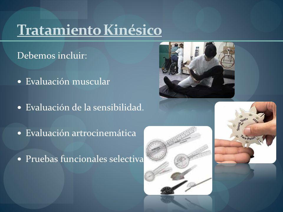 Tratamiento Kinésico Debemos incluir: Evaluación muscular Evaluación de la sensibilidad. Evaluación artrocinemática Pruebas funcionales selectivas