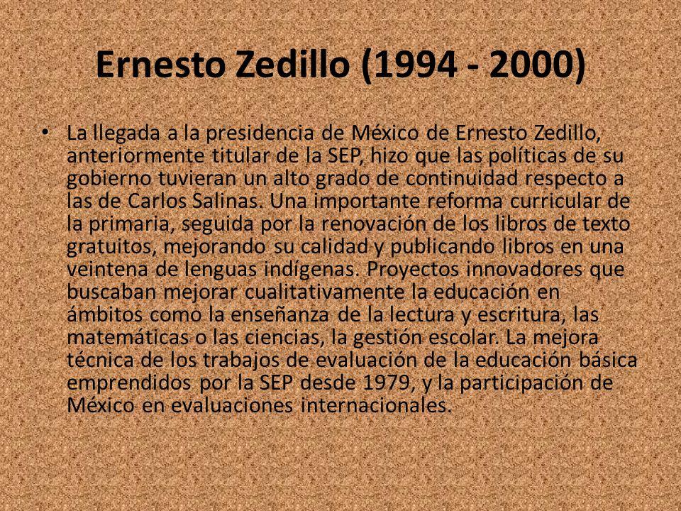 Ernesto Zedillo (1994 - 2000) La llegada a la presidencia de México de Ernesto Zedillo, anteriormente titular de la SEP, hizo que las políticas de su