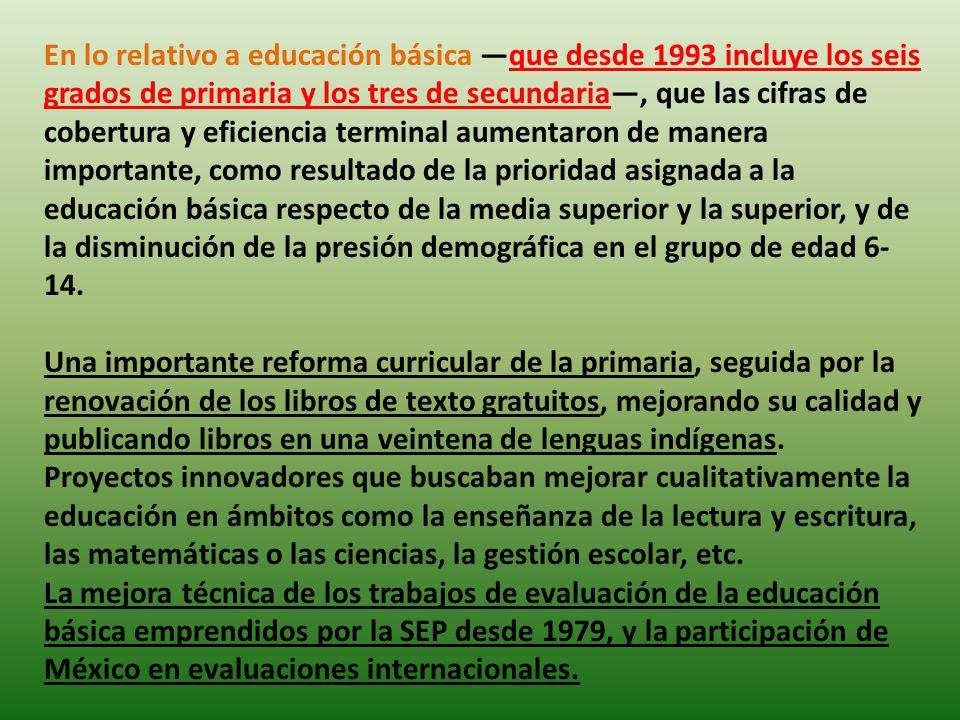 En lo relativo a educación básica que desde 1993 incluye los seis grados de primaria y los tres de secundaria, que las cifras de cobertura y eficienci