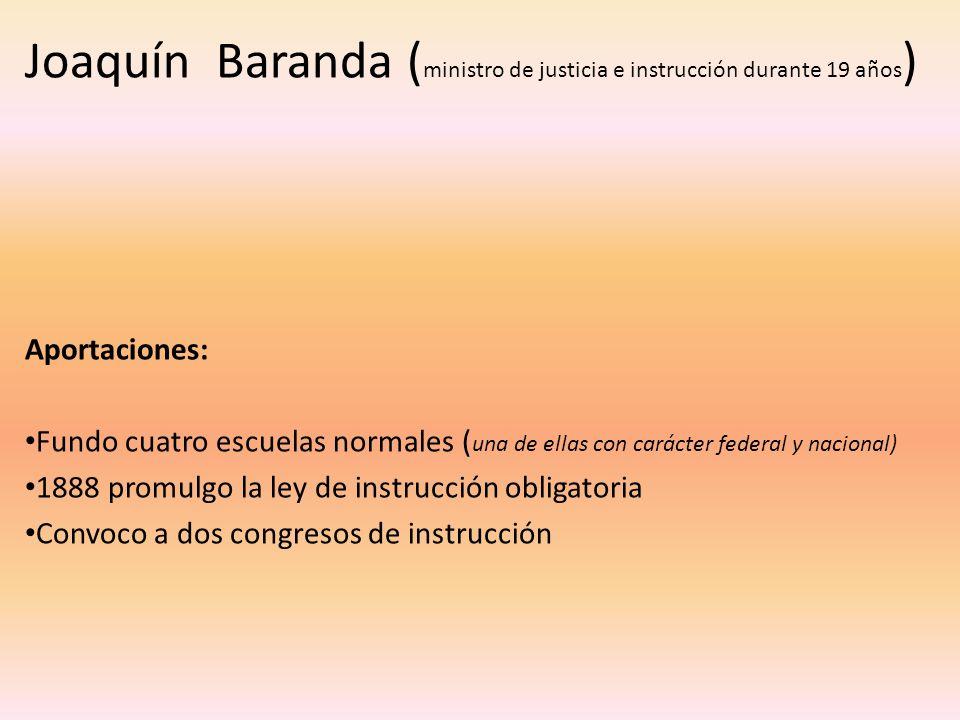 Joaquín Baranda ( ministro de justicia e instrucción durante 19 años ) Aportaciones: Fundo cuatro escuelas normales ( una de ellas con carácter federa