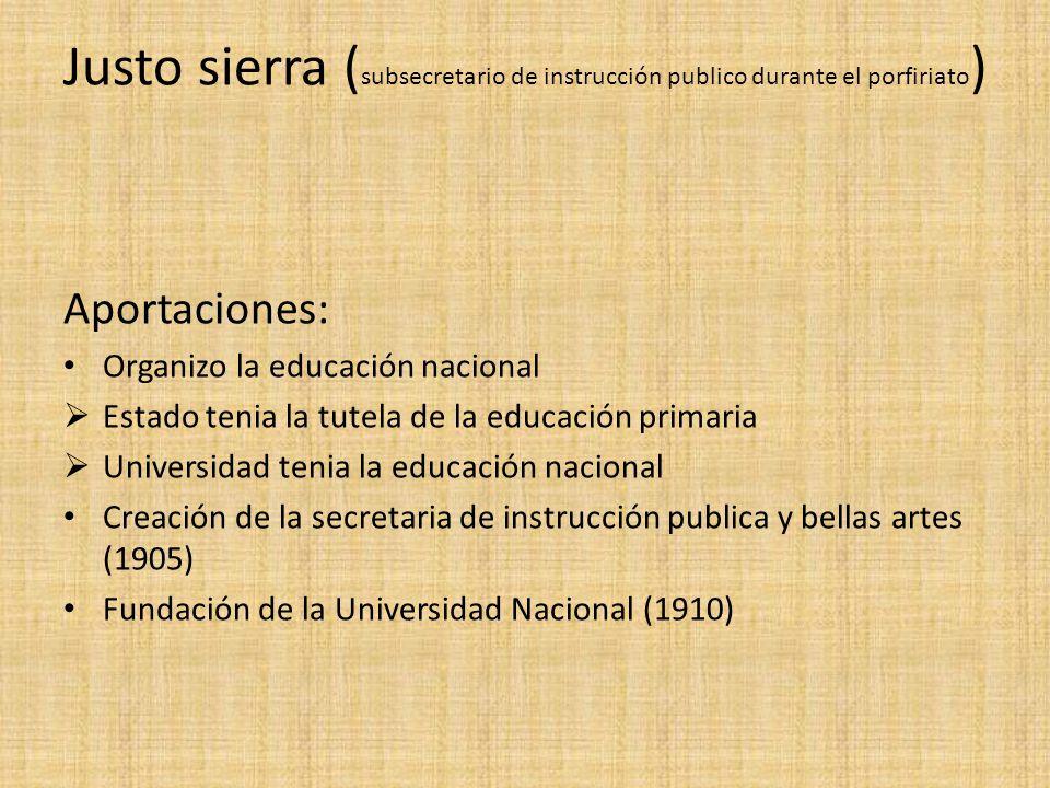Justo sierra ( subsecretario de instrucción publico durante el porfiriato ) Aportaciones: Organizo la educación nacional Estado tenia la tutela de la