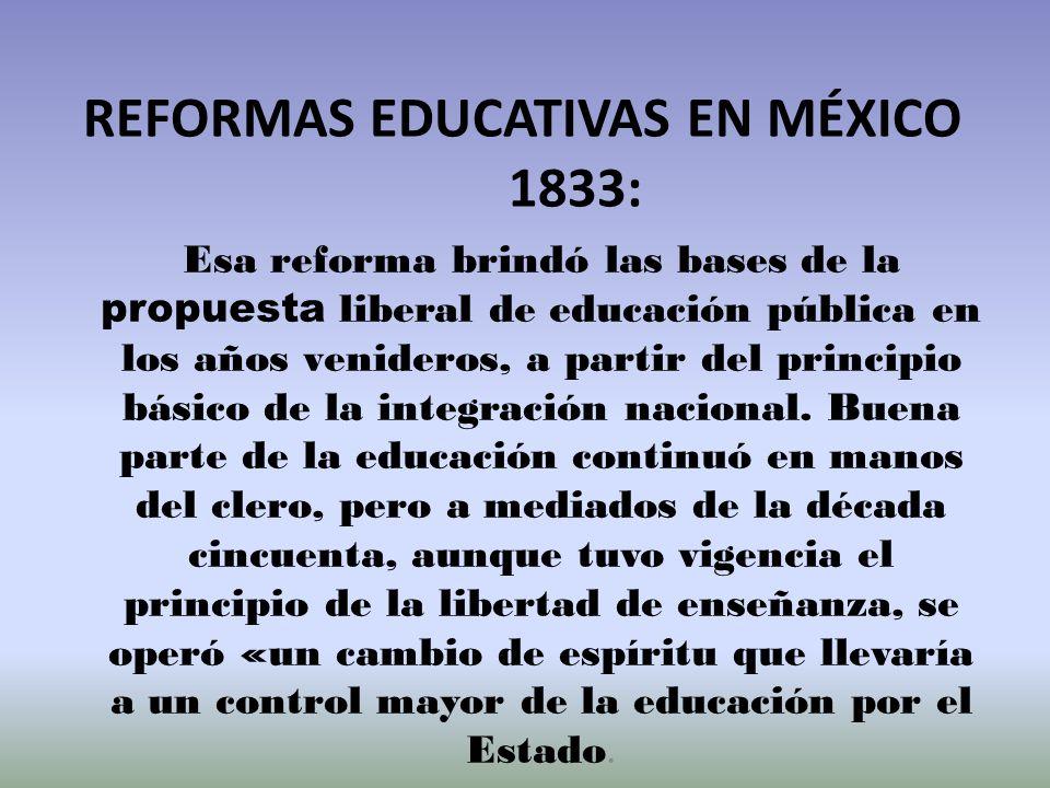 REFORMAS EDUCATIVAS EN MÉXICO 1833: Esa reforma brindó las bases de la propuesta liberal de educación pública en los años venideros, a partir del prin