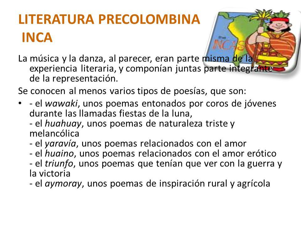 LITERATURA PRECOLOMBINA INCA La música y la danza, al parecer, eran parte misma de la experiencia literaria, y componían juntas parte integrante de la