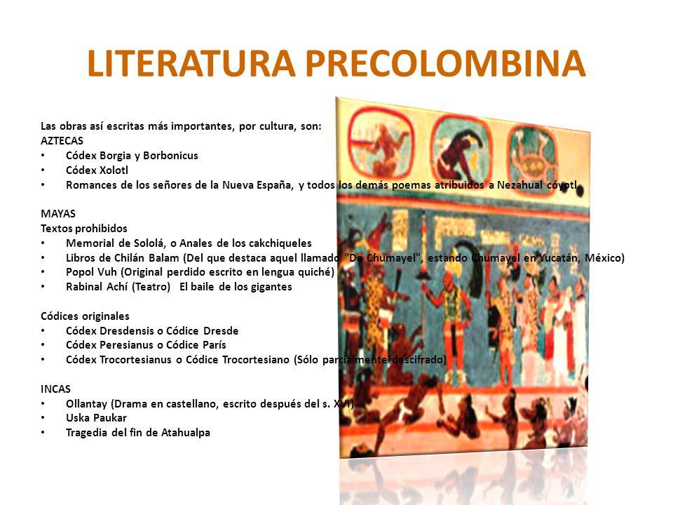 LITERATURA PRECOLOMBINA Las obras así escritas más importantes, por cultura, son: AZTECAS Códex Borgia y Borbonicus Códex Xolotl Romances de los señor