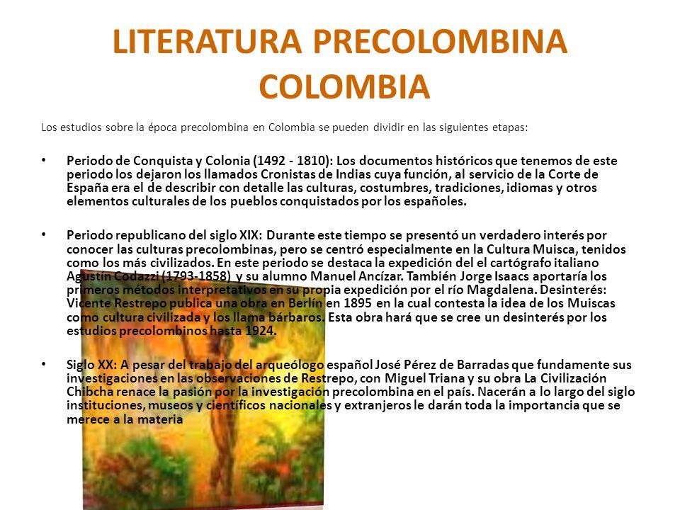 LITERATURA PRECOLOMBINA COLOMBIA Los estudios sobre la época precolombina en Colombia se pueden dividir en las siguientes etapas: Periodo de Conquista