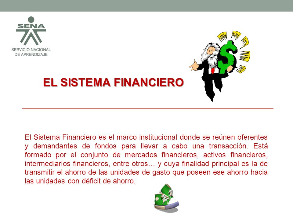 EL SISTEMA FINANCIERO EL SISTEMA FINANCIERO El Sistema Financiero es el marco institucional donde se reúnen oferentes y demandantes de fondos para llevar a cabo una transacción.
