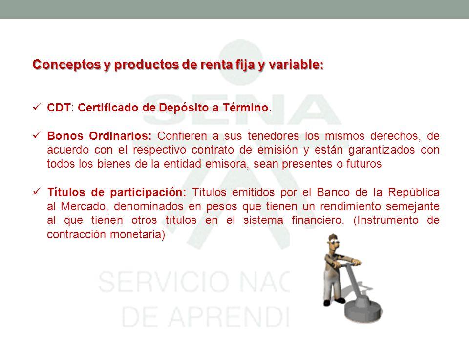 Conceptos y productos de renta fija y variable: CDT: Certificado de Depósito a Término. Bonos Ordinarios: Confieren a sus tenedores los mismos derecho