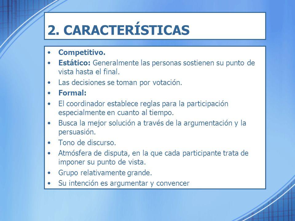 2. CARACTERÍSTICAS Competitivo. Estático: Generalmente las personas sostienen su punto de vista hasta el final. Las decisiones se toman por votación.