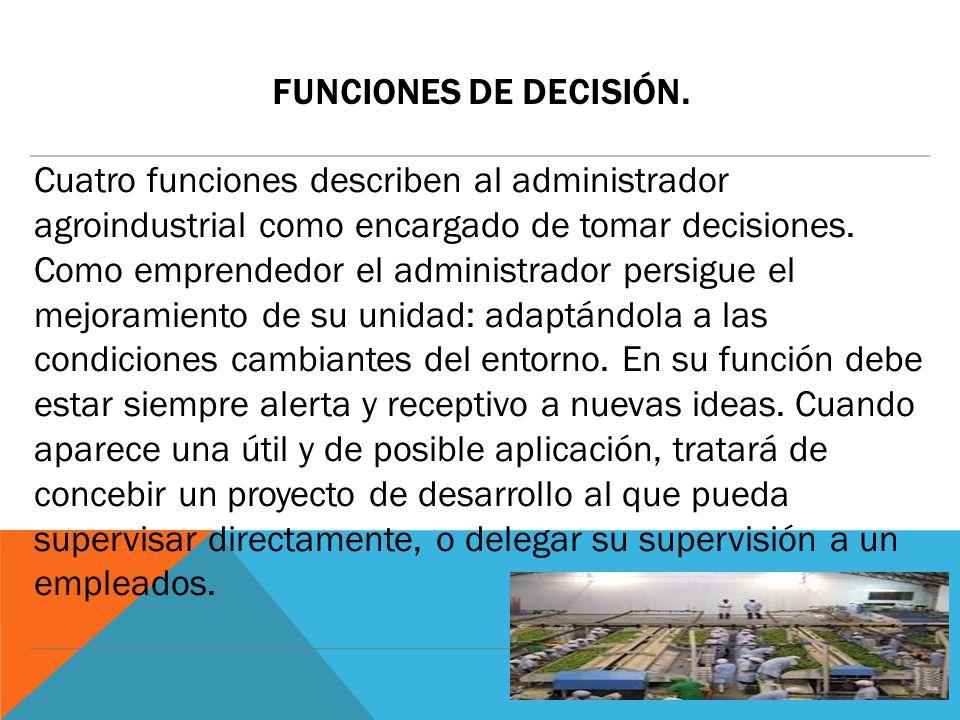 FUNCIONES DE DECISIÓN. Cuatro funciones describen al administrador agroindustrial como encargado de tomar decisiones. Como emprendedor el administrado