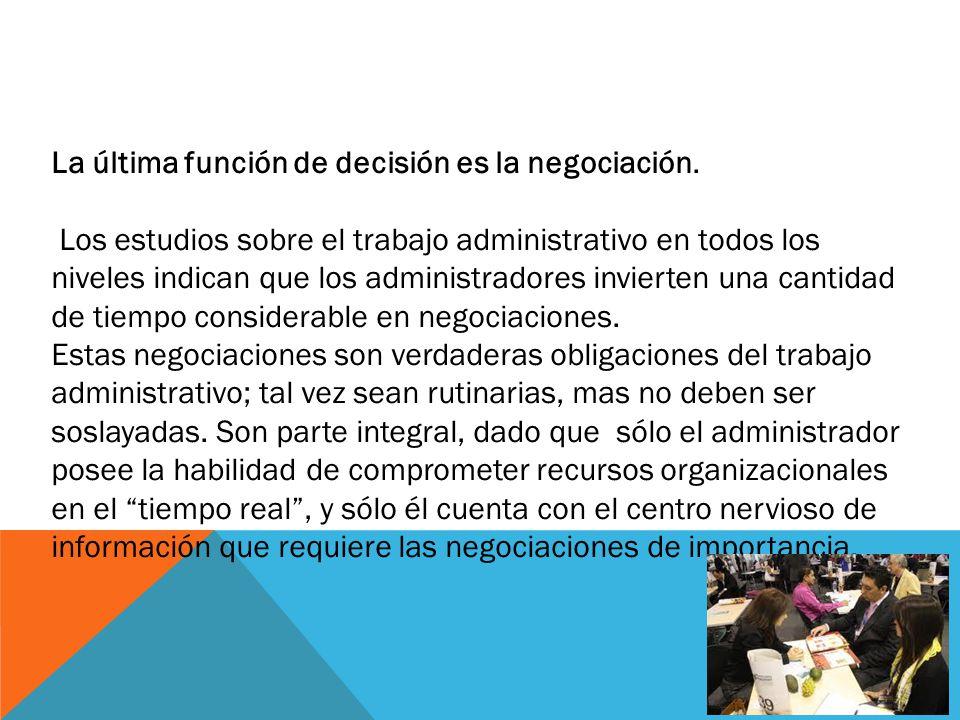 La última función de decisión es la negociación. Los estudios sobre el trabajo administrativo en todos los niveles indican que los administradores inv