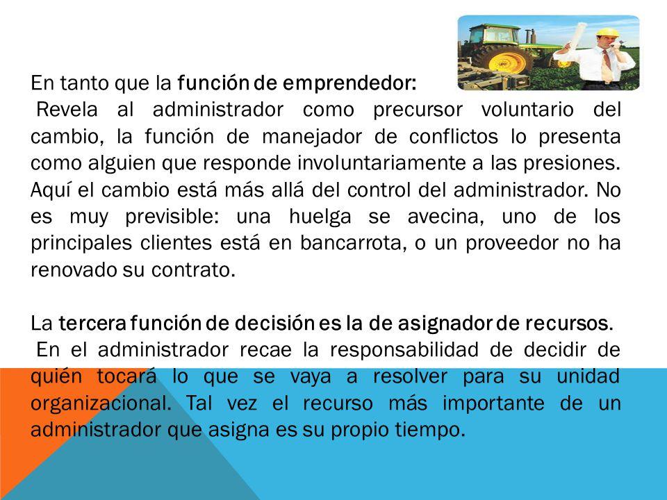 En tanto que la función de emprendedor: Revela al administrador como precursor voluntario del cambio, la función de manejador de conflictos lo present