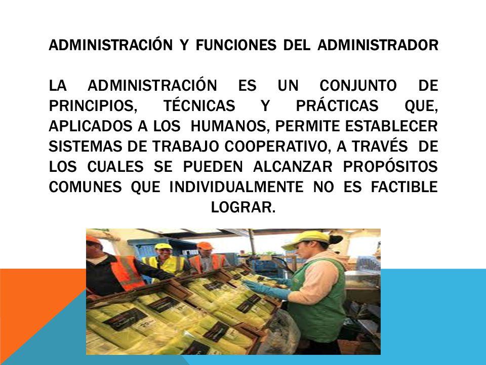 ADMINISTRACIÓN Y FUNCIONES DEL ADMINISTRADOR LA ADMINISTRACIÓN ES UN CONJUNTO DE PRINCIPIOS, TÉCNICAS Y PRÁCTICAS QUE, APLICADOS A LOS HUMANOS, PERMIT