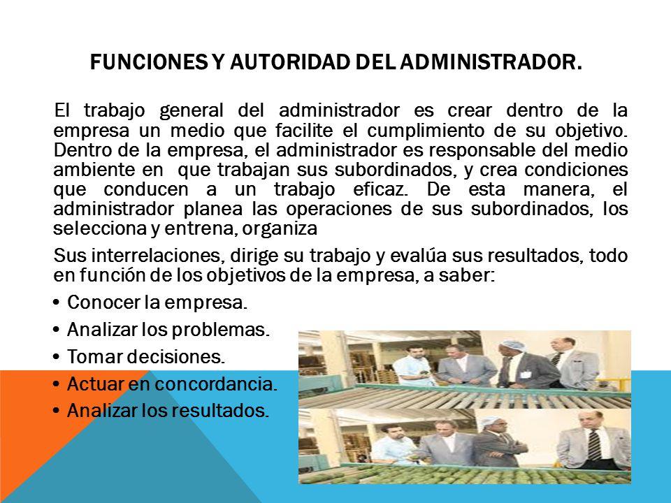 FUNCIONES Y AUTORIDAD DEL ADMINISTRADOR. El trabajo general del administrador es crear dentro de la empresa un medio que facilite el cumplimiento de s