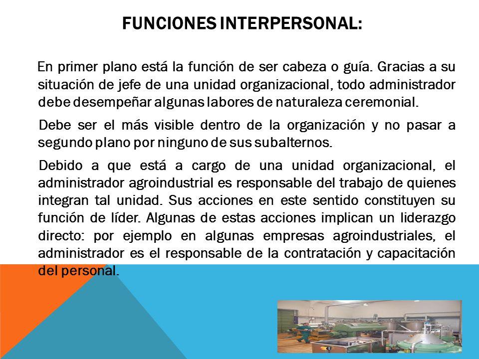 FUNCIONES INTERPERSONAL: Otra función que debe cumplir exitosamente el administrador es la función de enlace, en la cual el administrador logra contactos fuera de su cadena vertical de mando.