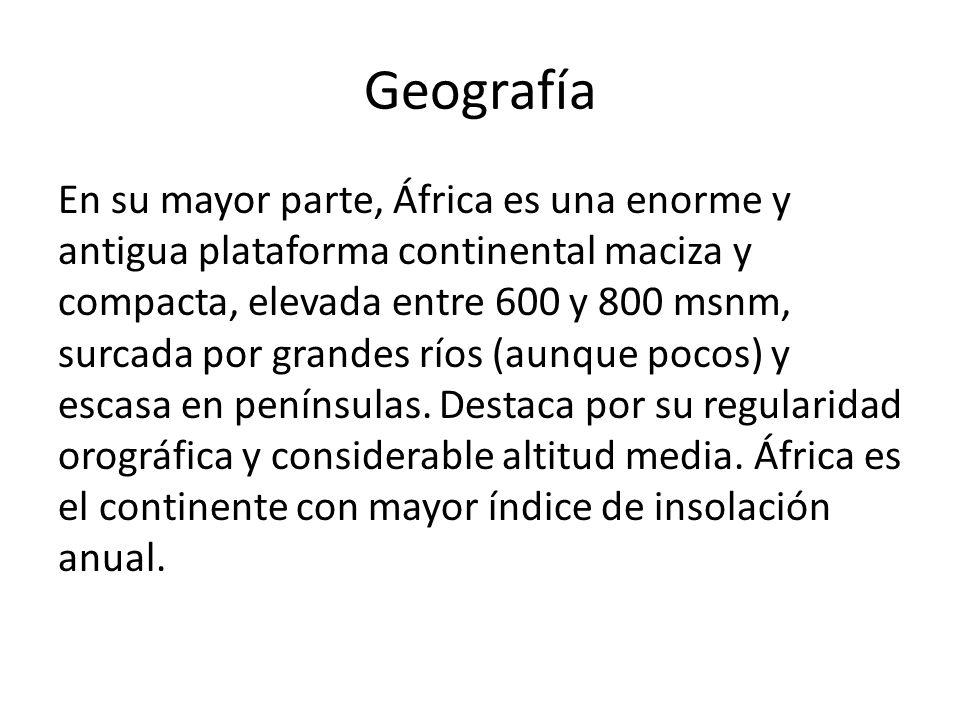 Geografía En su mayor parte, África es una enorme y antigua plataforma continental maciza y compacta, elevada entre 600 y 800 msnm, surcada por grande