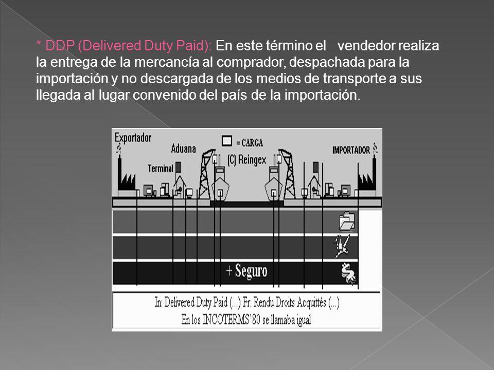 * DDP (Delivered Duty Paid): En este término el vendedor realiza la entrega de la mercancía al comprador, despachada para la importación y no descarga