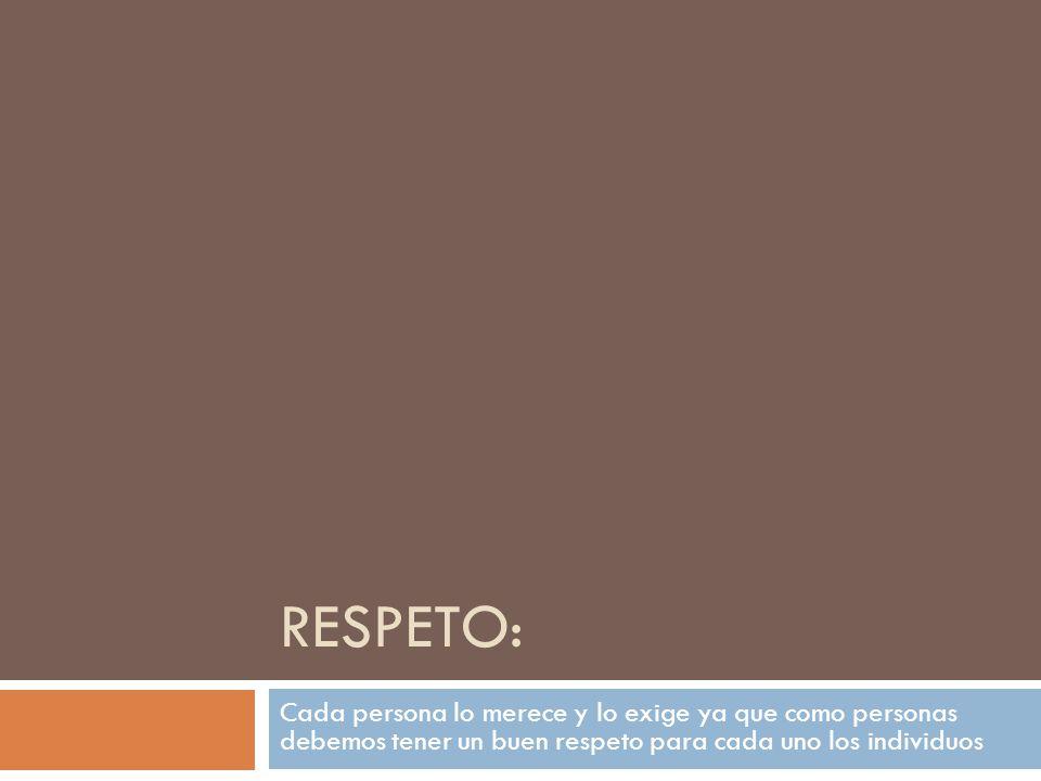 RESPETO: Cada persona lo merece y lo exige ya que como personas debemos tener un buen respeto para cada uno los individuos