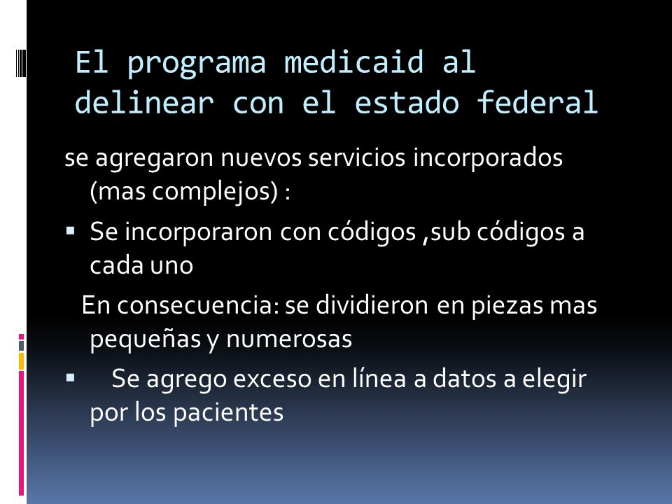 El programa medicaid al delinear con el estado federal se agregaron nuevos servicios incorporados (mas complejos) : Se incorporaron con códigos,sub có
