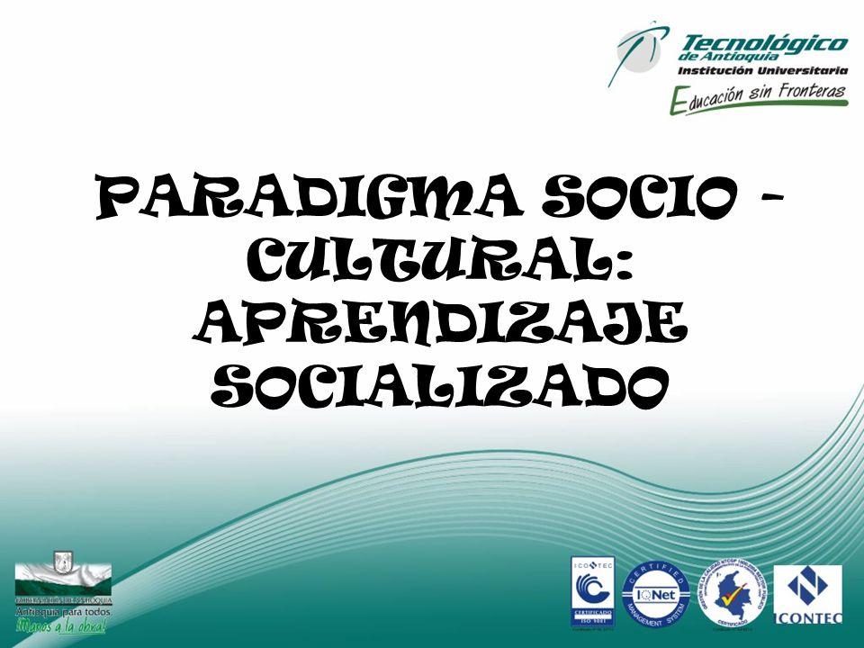 PARADIGMA SOCIO - CULTURAL: APRENDIZAJE SOCIALIZADO