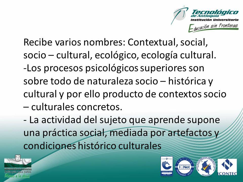 Recibe varios nombres: Contextual, social, socio – cultural, ecológico, ecología cultural. -Los procesos psicológicos superiores son sobre todo de nat