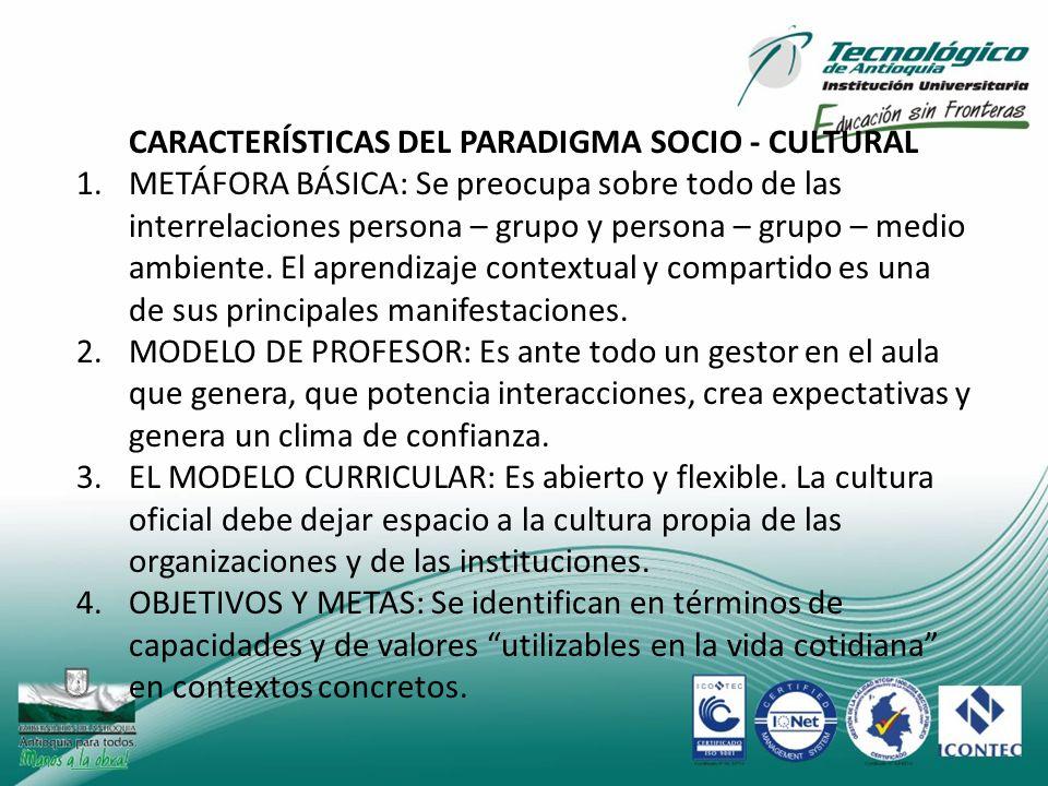 CARACTERÍSTICAS DEL PARADIGMA SOCIO - CULTURAL 1.METÁFORA BÁSICA: Se preocupa sobre todo de las interrelaciones persona – grupo y persona – grupo – me
