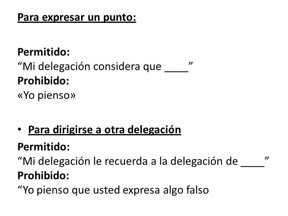 Para expresar un punto: Permitido: Mi delegación considera que ____ Prohibido: «Yo pienso» Para dirigirse a otra delegación Permitido: Mi delegación le recuerda a la delegación de ____ Prohibido: Yo pienso que usted expresa algo falso