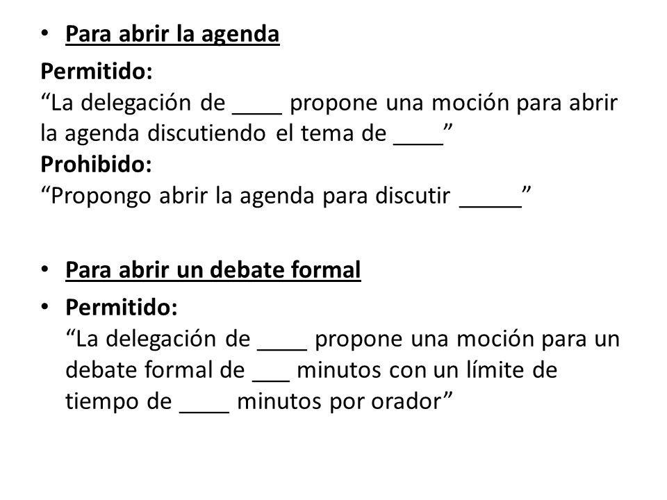 Para abrir la agenda Permitido: La delegación de ____ propone una moción para abrir la agenda discutiendo el tema de ____ Prohibido: Propongo abrir la agenda para discutir _____ Para abrir un debate formal Permitido: La delegación de ____ propone una moción para un debate formal de ___ minutos con un límite de tiempo de ____ minutos por orador