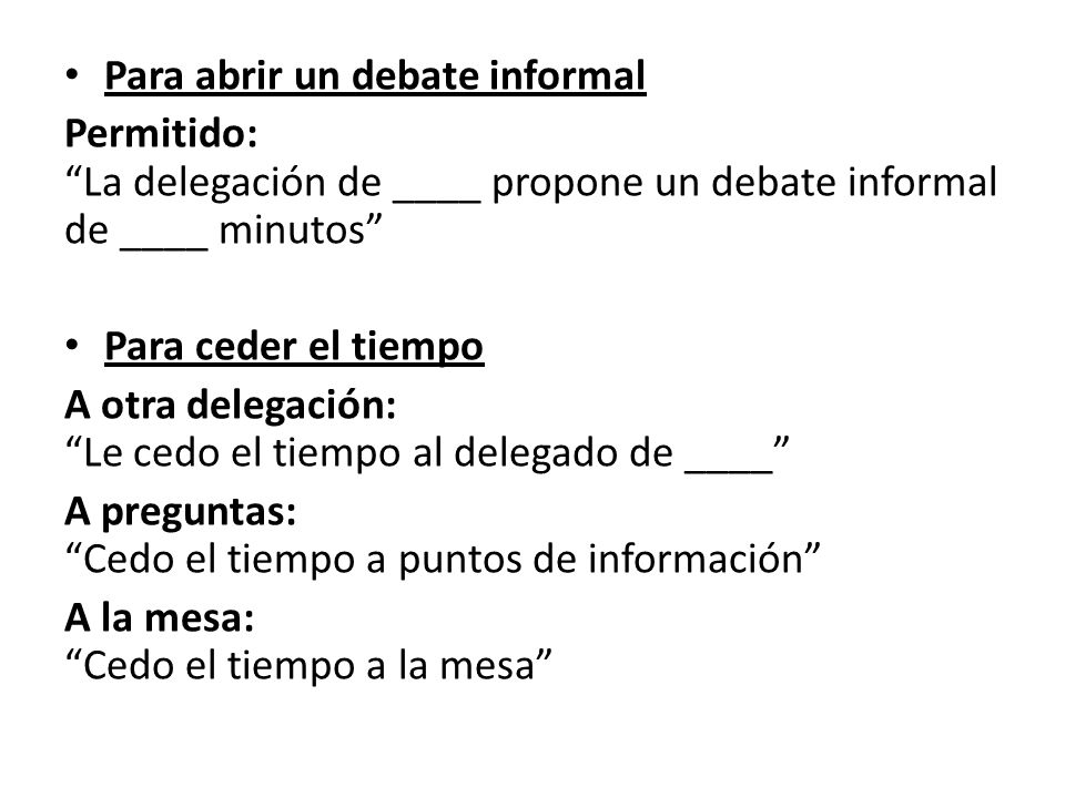 Para abrir un debate informal Permitido: La delegación de ____ propone un debate informal de ____ minutos Para ceder el tiempo A otra delegación: Le cedo el tiempo al delegado de ____ A preguntas: Cedo el tiempo a puntos de información A la mesa: Cedo el tiempo a la mesa