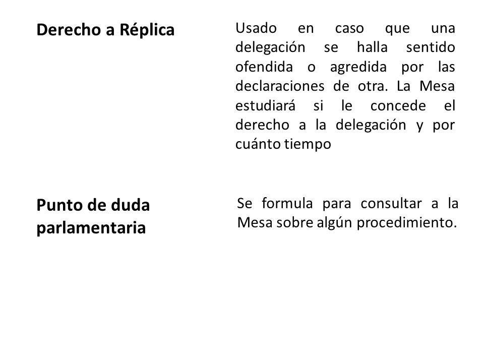 Derecho a Réplica Usado en caso que una delegación se halla sentido ofendida o agredida por las declaraciones de otra. La Mesa estudiará si le concede