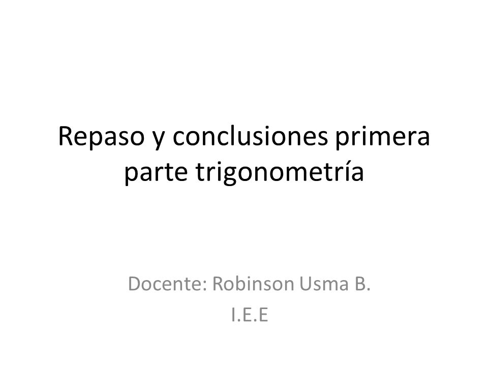 Repaso y conclusiones primera parte trigonometría Docente: Robinson Usma B. I.E.E