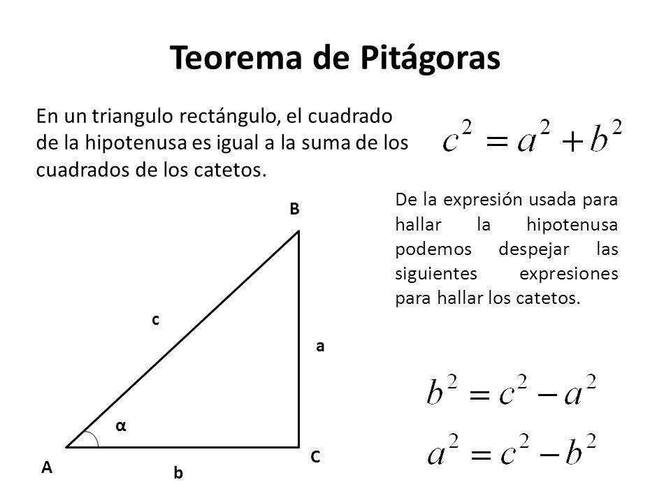 Teorema de Pitágoras A C B α c b a En un triangulo rectángulo, el cuadrado de la hipotenusa es igual a la suma de los cuadrados de los catetos. De la