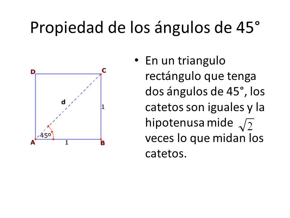Propiedad de los ángulos de 45° En un triangulo rectángulo que tenga dos ángulos de 45°, los catetos son iguales y la hipotenusa mide veces lo que mid