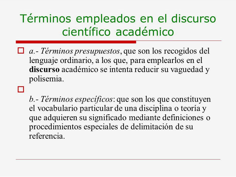 Términos empleados en el discurso científico académico a.- Términos presupuestos, que son los recogidos del lenguaje ordinario, a los que, para emplea