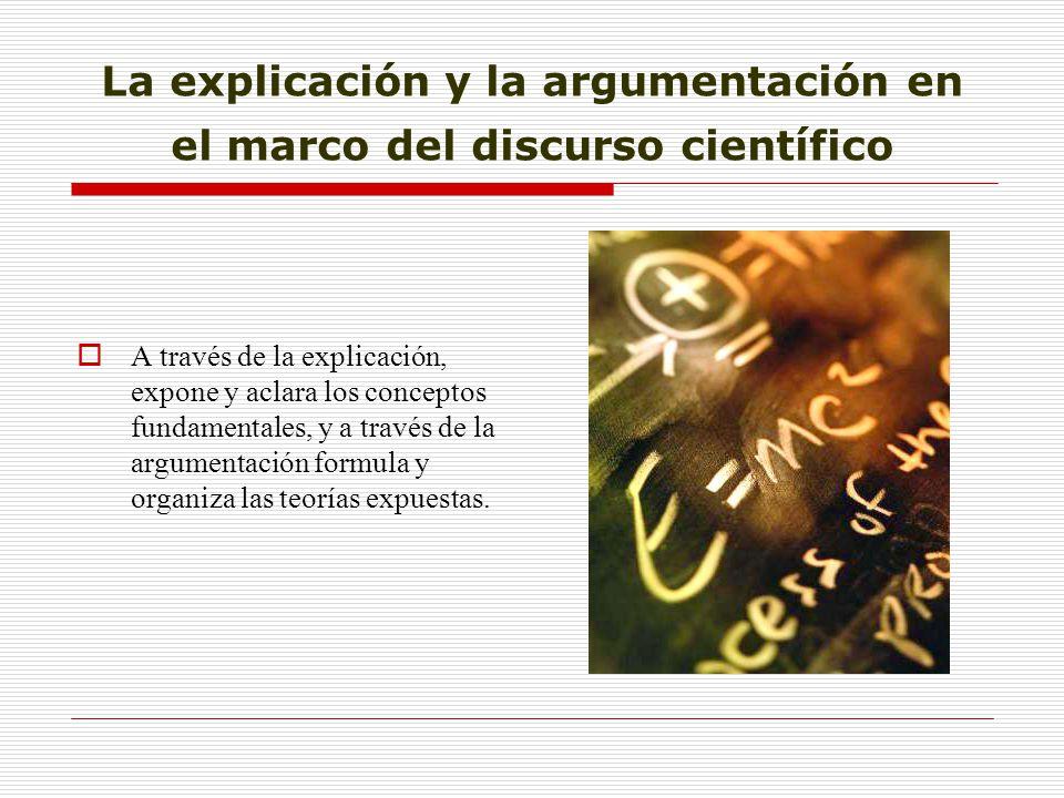 La explicación y la argumentación en el marco del discurso científico A través de la explicación, expone y aclara los conceptos fundamentales, y a tra