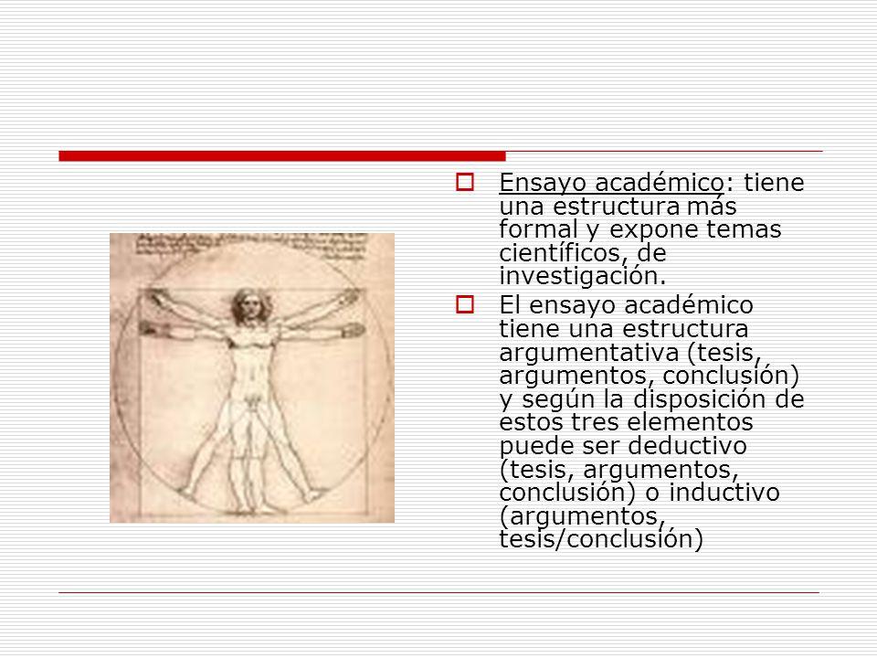 Ensayo académico: tiene una estructura más formal y expone temas científicos, de investigación. El ensayo académico tiene una estructura argumentativa