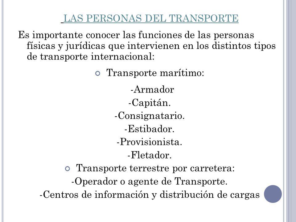 LAS PERSONAS DEL TRANSPORTE Es importante conocer las funciones de las personas físicas y jurídicas que intervienen en los distintos tipos de transporte internacional: Transporte marítimo: -Armador -Capitán.