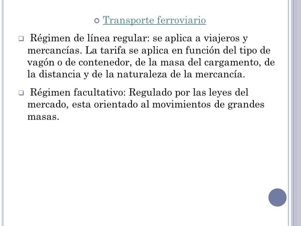 Transporte ferroviario Régimen de línea regular: se aplica a viajeros y mercancías. La tarifa se aplica en función del tipo de vagón o de contenedor,