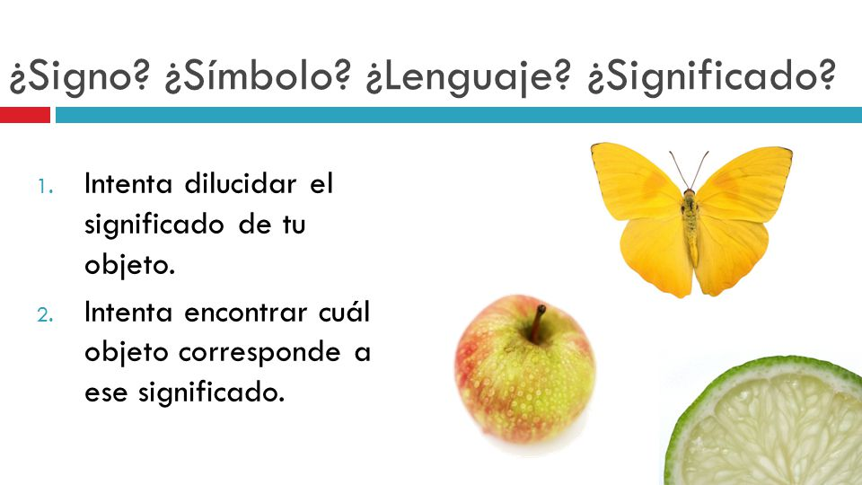 ¿Signo? ¿Símbolo? ¿Lenguaje? ¿Significado? 1. Intenta dilucidar el significado de tu objeto. 2. Intenta encontrar cuál objeto corresponde a ese signif