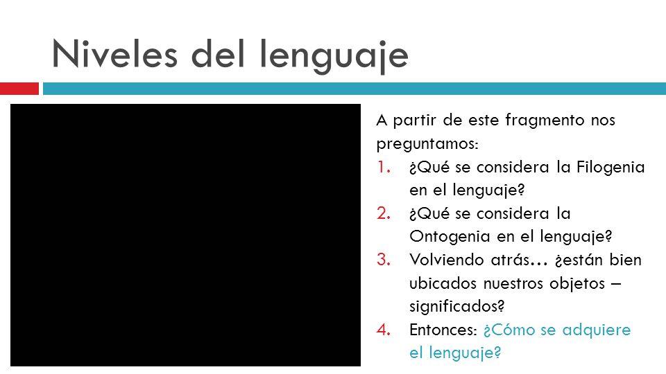 Niveles del lenguaje A partir de este fragmento nos preguntamos: 1.¿Qué se considera la Filogenia en el lenguaje? 2.¿Qué se considera la Ontogenia en