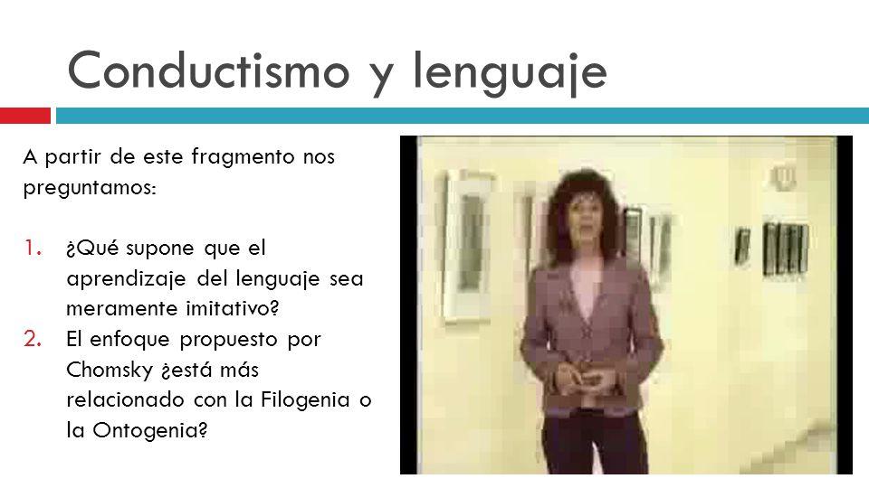 Conductismo y lenguaje A partir de este fragmento nos preguntamos: 1.¿Qué supone que el aprendizaje del lenguaje sea meramente imitativo? 2.El enfoque