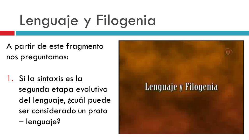 Lenguaje y Filogenia A partir de este fragmento nos preguntamos: 1.Si la sintaxis es la segunda etapa evolutiva del lenguaje, ¿cuál puede ser consider