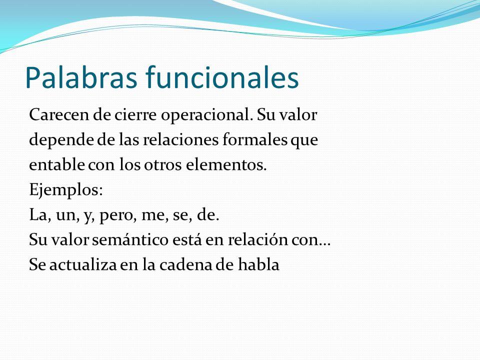 Palabras funcionales Carecen de cierre operacional. Su valor depende de las relaciones formales que entable con los otros elementos. Ejemplos: La, un,