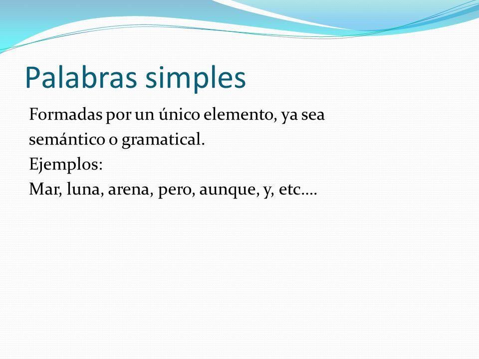 Palabras simples Formadas por un único elemento, ya sea semántico o gramatical. Ejemplos: Mar, luna, arena, pero, aunque, y, etc….