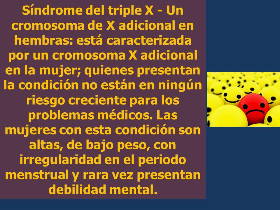 Síndrome del triple X - Un cromosoma de X adicional en hembras: está caracterizada por un cromosoma X adicional en la mujer; quienes presentan la cond