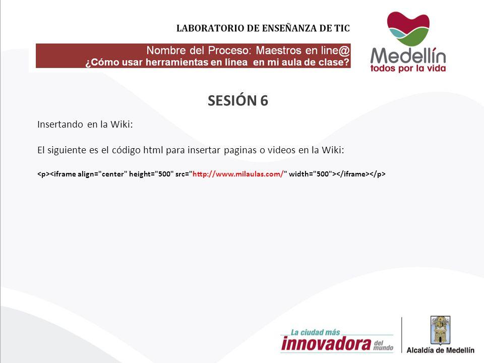 Insertando en la Wiki: El siguiente es el código html para insertar paginas o videos en la Wiki: SESIÓN 6